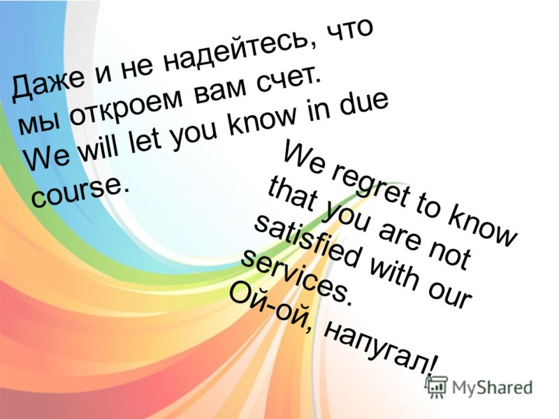 Даже и не надейтесь, что мы откроем вам счет. We will let you know in due course. We regret to know that you are not satisfied with our services. Ой-ой, напугал!