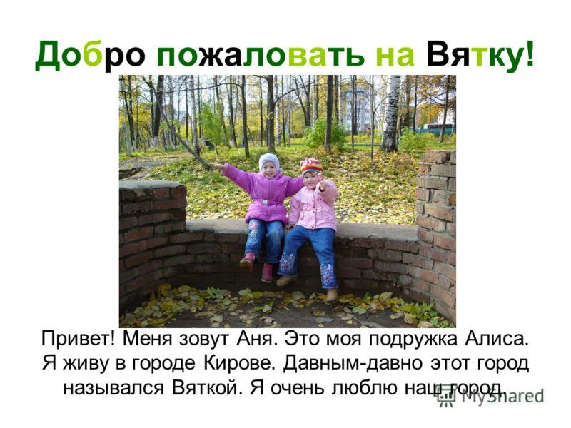 Добро пожаловать на Вятку! Привет! Меня зовут Аня. Это моя подружка Алиса. Я живу в городе Кирове. Давным-давно этот город назывался Вяткой. Я очень люблю наш город.