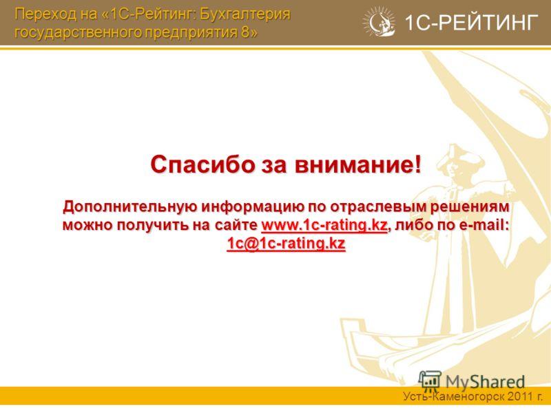 1С-РЕЙТИНГ Спасибо за внимание! Дополнительную информацию по отраслевым решениям можно получить на сайте www.1c-rating.kz, либо по e-mail: 1c@1c-rating.kz Переход на «1С-Рейтинг: Бухгалтерия государственного предприятия 8» Усть-Каменогорск 2011 г.