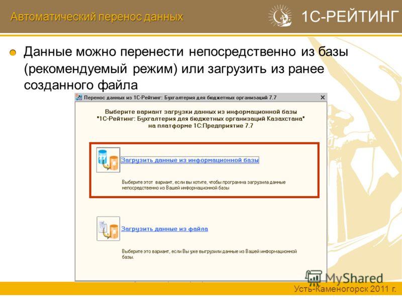 Автоматический перенос данных Усть-Каменогорск 2011 г. 1С-РЕЙТИНГ Данные можно перенести непосредственно из базы (рекомендуемый режим) или загрузить из ранее созданного файла
