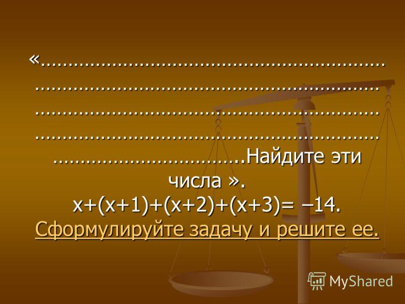 «……………………………………………………… ……………………………………………………… ……………………………………………………… ……………………………………………………… ……………………………..Найдите эти числа ». х+(х+1)+(х+2)+(х+3)= –14. Сформулируйте задачу и решите ее. Сформулируйте задачу и решите ее.