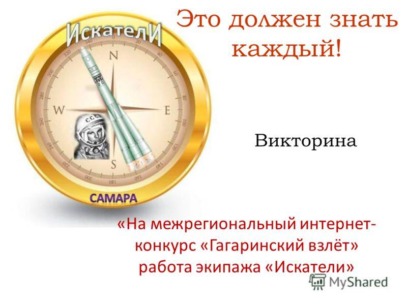 Это должен знать каждый! «На межрегиональный интернет- конкурс «Гагаринский взлёт» работа экипажа «Искатели» Викторина