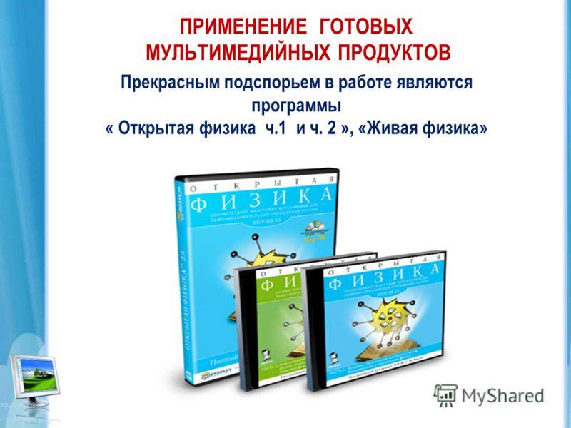 ПРИМЕНЕНИЕ ГОТОВЫХ МУЛЬТИМЕДИЙНЫХ ПРОДУКТОВ Прекрасным подспорьем в работе являются программы « Открытая физика ч.1 и ч. 2 », «Живая физика»
