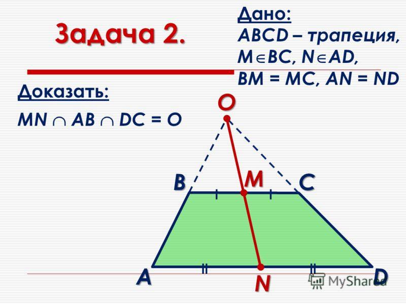 Задача 2. Дано: АВСD – трапеция, М ВС, N AD, BM = MC, AN = ND Доказать: MN AВ DC = O О N В M D C A