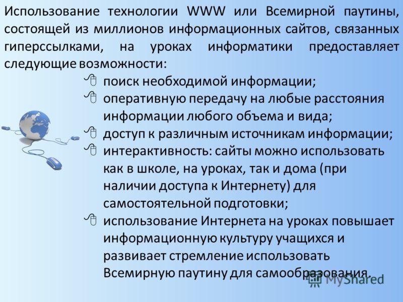 Использование технологии WWW или Всемирной паутины, состоящей из миллионов информационных сайтов, связанных гиперссылками, на уроках информатики предоставляет следующие возможности: поиск необходимой информации; оперативную передачу на любые расстоян