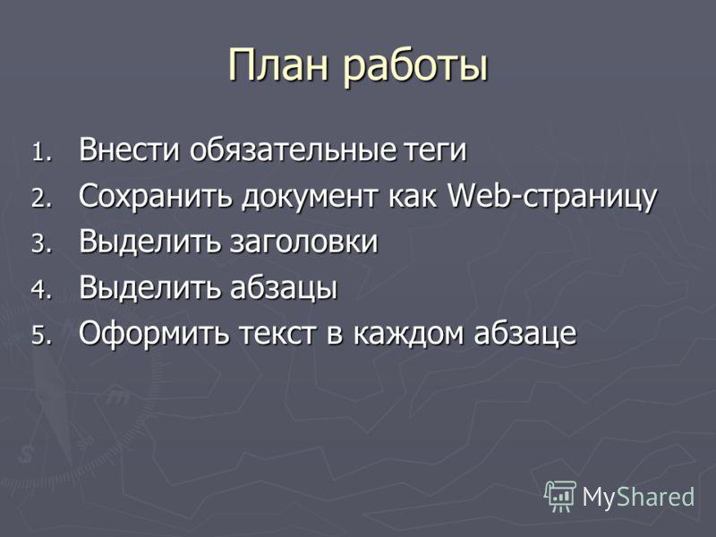 План работы 1. Внести обязательные теги 2. Сохранить документ как Web-страницу 3. Выделить заголовки 4. Выделить абзацы 5. Оформить текст в каждом абзаце