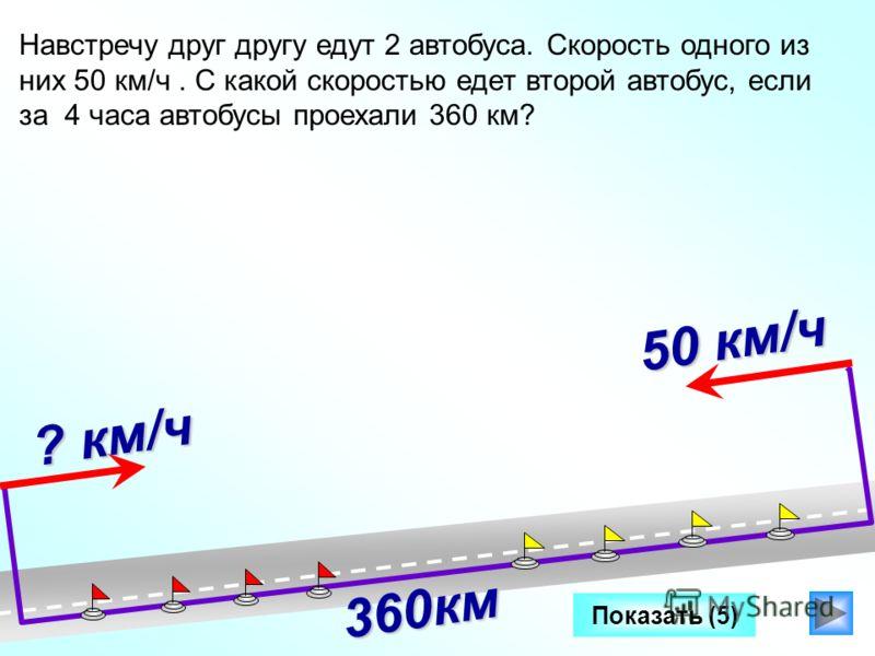 Показать (5) ? км/ч Навстречу друг другу едут 2 автобуса. Скорость одного из них 50 км/ч. C какой скоростью едет второй автобус, если за 4 часа автобусы проехали 360 км? Два катера плывут в противоположных направлениях со скоростями 25 км/ч и 32 км/ч