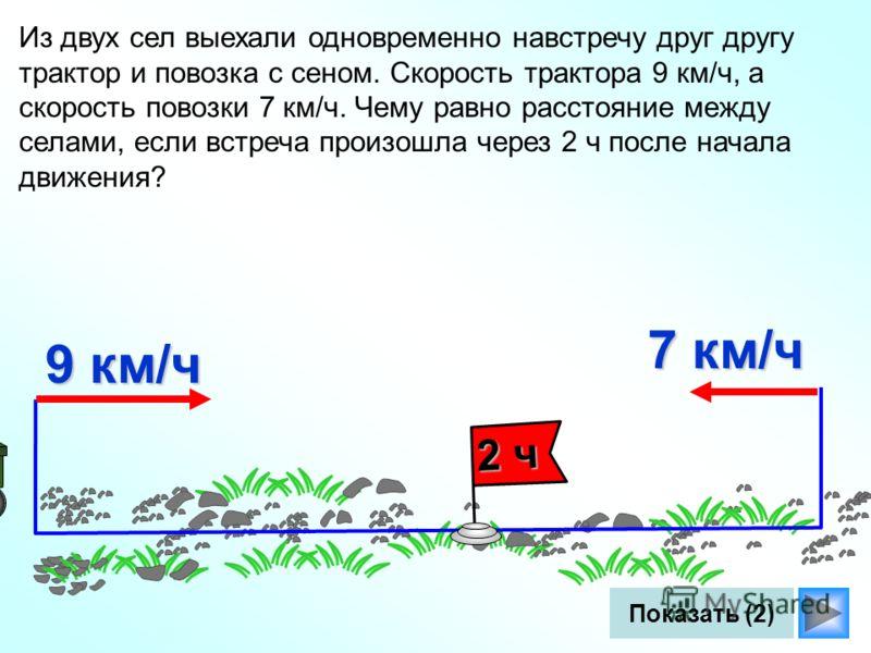 Из двух сел выехали одновременно навстречу друг другу трактор и повозка с сеном. Скорость трактора 9 км/ч, а скорость повозки 7 км/ч. Чему равно расстояние между селами, если встреча произошла через 2 ч после начала движения? 9 км/ч 7 км/ч 2 ч Показа