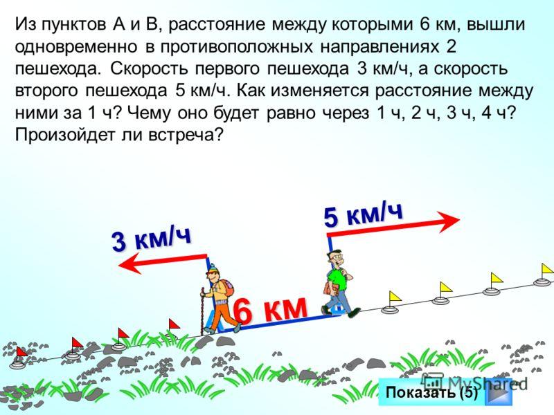 6 км Показать (5) Из пунктов А и В, расстояние между которыми 6 км, вышли одновременно в противоположных направлениях 2 пешехода. Скорость первого пешехода 3 км/ч, а скорость второго пешехода 5 км/ч. Как изменяется расстояние между ними за 1 ч? Чему