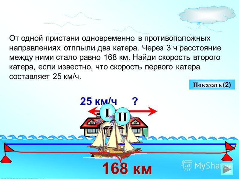 От одной пристани одновременно в противоположных направлениях отплыли два катера. Через 3 ч расстояние между ними стало равно 168 км. Найди скорость второго катера, если известно, что скорость первого катера составляет 25 км/ч. 25 км/ч ? I II Показат