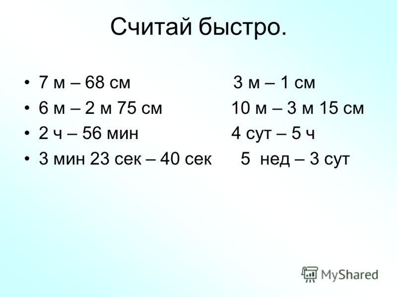Считай быстро. 7 м – 68 см 3 м – 1 см 6 м – 2 м 75 см 10 м – 3 м 15 см 2 ч – 56 мин 4 сут – 5 ч 3 мин 23 сек – 40 сек 5 нед – 3 сут