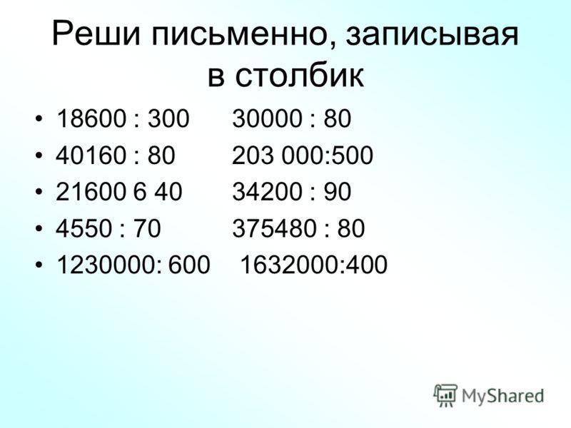 Реши письменно, записывая в столбик 18600 : 300 30000 : 80 40160 : 80 203 000:500 21600 6 40 34200 : 90 4550 : 70 375480 : 80 1230000: 600 1632000:400