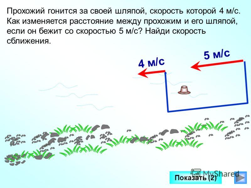 Показать (2) Прохожий гонится за своей шляпой, скорость которой 4 м/с. Как изменяется расстояние между прохожим и его шляпой, если он бежит со скоростью 5 м/с? Найди скорость сближения. 5 м/с4 м/с