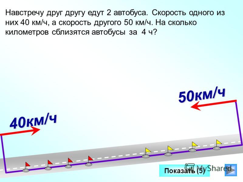 Показать (5) 40км/ч Навстречу друг другу едут 2 автобуса. Скорость одного из них 40 км/ч, а скорость другого 50 км/ч. На сколько километров сблизятся автобусы за 4 ч? Два катера плывут в противоположных направлениях со скоростями 25 км/ч и 32 км/ч. К