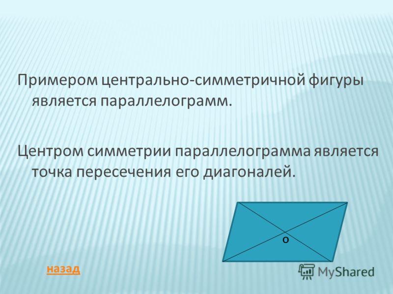 Примером центрально-симметричной фигуры является параллелограмм. Центром симметрии параллелограмма является точка пересечения его диагоналей. О назад