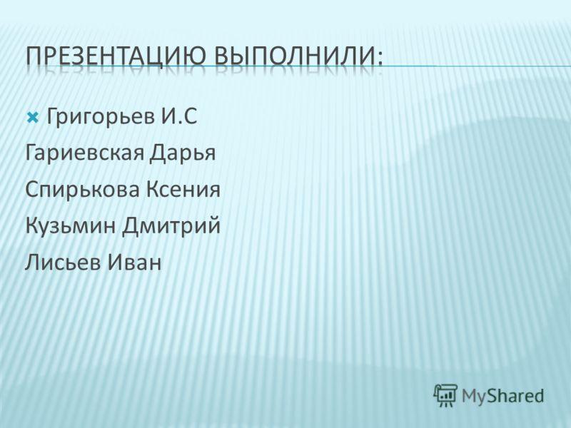 Григорьев И.С Гариевская Дарья Спирькова Ксения Кузьмин Дмитрий Лисьев Иван