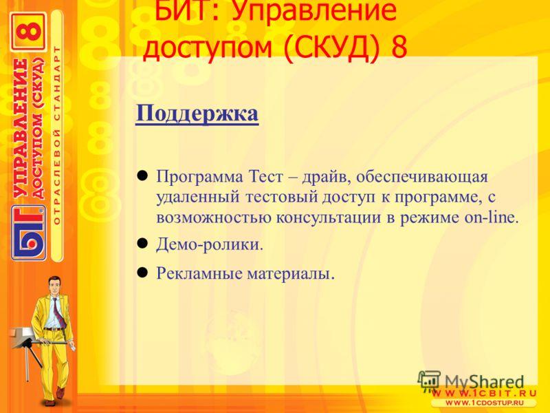 БИТ: Управление доступом (СКУД) 8 Поддержка Программа Тест – драйв, обеспечивающая удаленный тестовый доступ к программе, с возможностью консультации в режиме on-line. Демо-ролики. Рекламные материалы.
