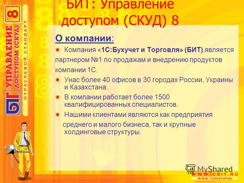 БИТ: Управление доступом (СКУД) 8 О компании: Компания «1С:Бухучет и Торговля» (БИТ) является партнером 1 по продажам и внедрению продуктов компании 1С. Унас более 40 офисов в 30 городах России, Украины и Казахстана. В компании работает более 1500 кв