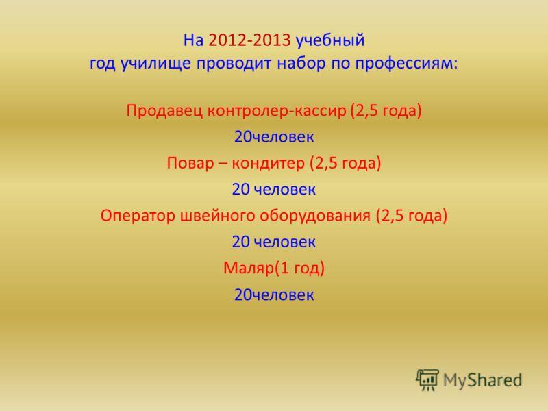На 2012-2013 учебный год училище проводит набор по профессиям: Продавец контролер-кассир (2,5 года) 20человек Повар – кондитер (2,5 года) 20 человек Оператор швейного оборудования (2,5 года) 20 человек Маляр(1 год) 20человек