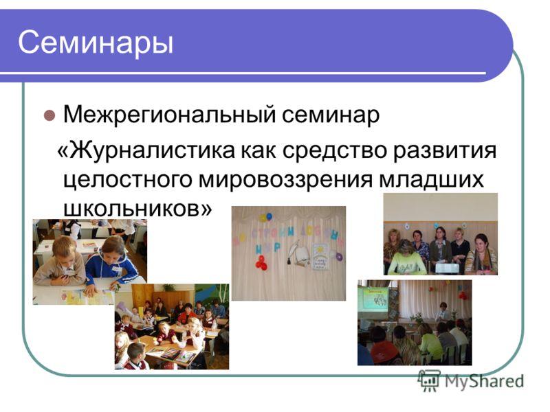 Семинары Межрегиональный семинар «Журналистика как средство развития целостного мировоззрения младших школьников»