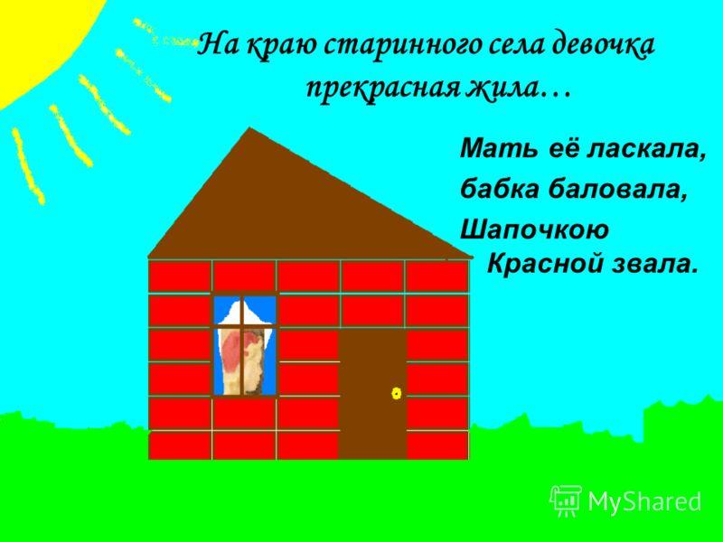На краю старинного села девочка прекрасная жила… Мать её ласкала, бабка баловала, Шапочкою Красной звала.