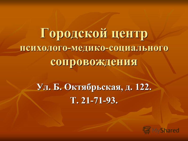 Городской центр психолого-медико-социального сопровождения Ул. Б. Октябрьская, д. 122. Т. 21-71-93.