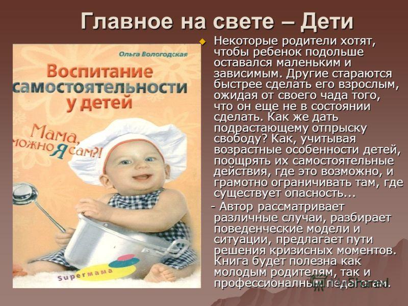 Главное на свете – Дети Некоторые родители хотят, чтобы ребенок подольше оставался маленьким и зависимым. Другие стараются быстрее сделать его взрослым, ожидая от своего чада того, что он еще не в состоянии сделать. Как же дать подрастающему отпрыску
