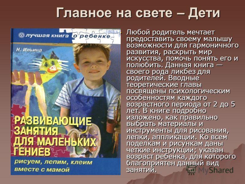 Главное на свете – Дети Любой родитель мечтает предоставить своему малышу возможности для гармоничного развития, раскрыть мир искусства, помочь понять его и полюбить. Данная книга своего рода ликбез для родителей. Вводные теоретические главы посвящен