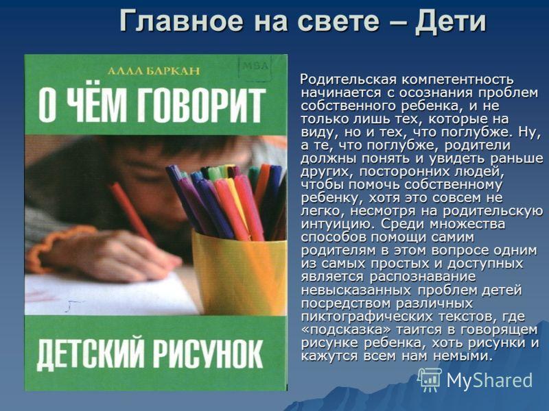 Главное на свете – Дети Родительская компетентность начинается с осознания проблем собственного ребенка, и не только лишь тех, которые на виду, но и тех, что поглубже. Ну, а те, что поглубже, родители должны понять и увидеть раньше других, посторонни