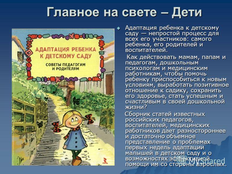Главное на свете – Дети Адаптация ребенка к детскому саду непростой процесс для всех его участников: самого ребенка, его родителей и воспитателей. Адаптация ребенка к детскому саду непростой процесс для всех его участников: самого ребенка, его родите