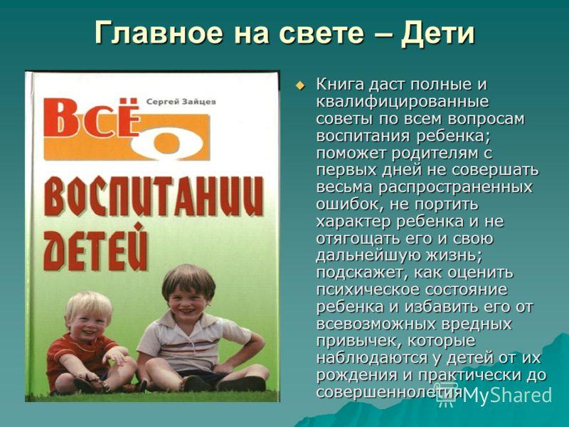 Главное на свете – Дети Книга даст полные и квалифицированные советы по всем вопросам воспитания ребенка; поможет родителям с первых дней не совершать весьма распространенных ошибок, не портить характер ребенка и не отягощать его и свою дальнейшую жи