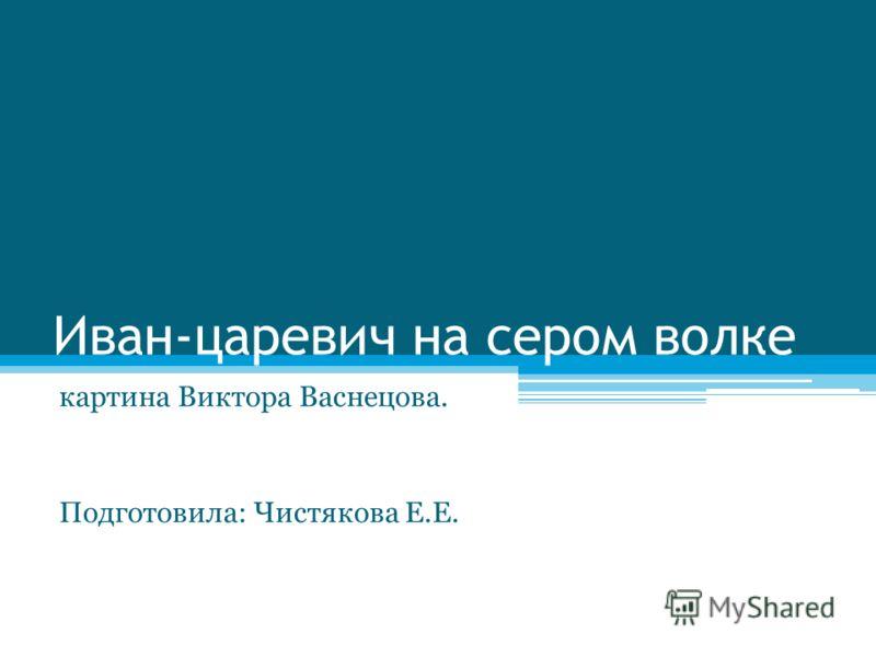 Иван-царевич на сером волке картина Виктора Васнецова. Подготовила: Чистякова Е.Е.