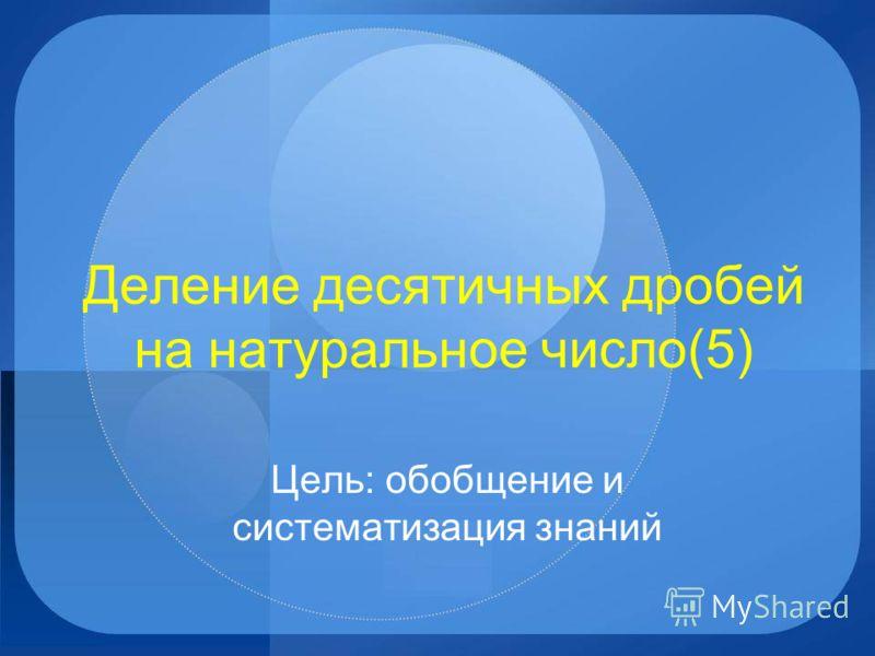 Деление десятичных дробей на натуральное число(5) Цель: обобщение и систематизация знаний