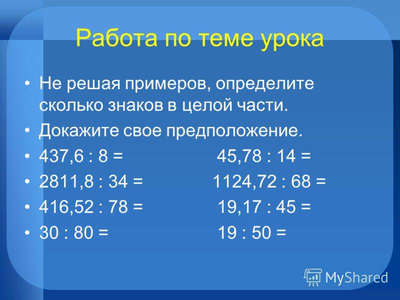 Работа по теме урока Не решая примеров, определите сколько знаков в целой части. Докажите свое предположение. 437,6 : 8 = 45,78 : 14 = 2811,8 : 34 = 1124,72 : 68 = 416,52 : 78 = 19,17 : 45 = 30 : 80 = 19 : 50 =