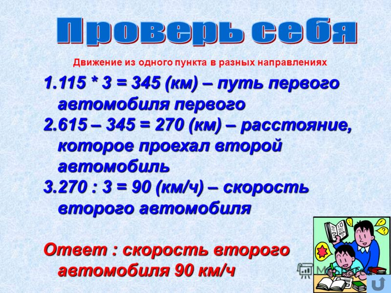 1.115 * 3 = 345 (км) – путь первого автомобиля первого 2.615 – 345 = 270 (км) – расстояние, которое проехал второй автомобиль 3.270 : 3 = 90 (км/ч) – скорость второго автомобиля Ответ : скорость второго автомобиля 90 км/ч Движение из одного пункта в