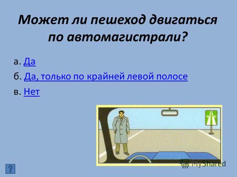 Может ли пешеход двигаться по автомагистрали? а. ДаДа б. Да, только по крайней левой полосеДа, только по крайней левой полосе в. НетНет