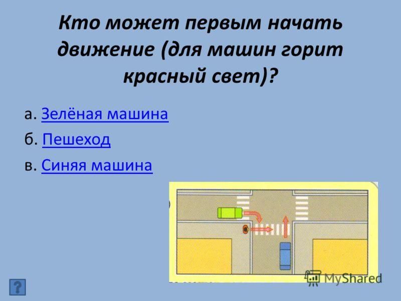 Кто может первым начать движение (для машин горит красный свет)? а. Зелёная машинаЗелёная машина б. ПешеходПешеход в. Синяя машинаСиняя машина