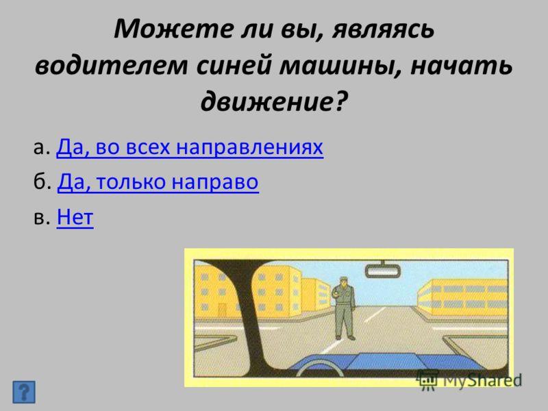 Можете ли вы, являясь водителем синей машины, начать движение? а. Да, во всех направленияхДа, во всех направлениях б. Да, только направоДа, только направо в. НетНет
