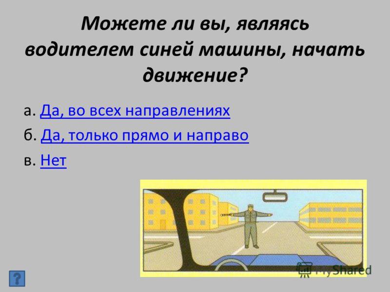 Можете ли вы, являясь водителем синей машины, начать движение? а. Да, во всех направленияхДа, во всех направлениях б. Да, только прямо и направоДа, только прямо и направо в. НетНет