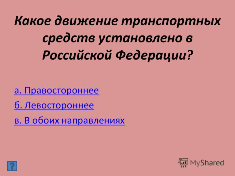 Какое движение транспортных средств установлено в Российской Федерации? а. Правостороннее б. Левостороннее в. В обоих направлениях