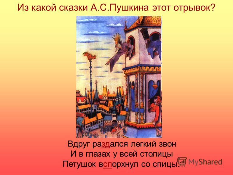 Из какой сказки А.С.Пушкина этот отрывок? Вдруг раздался легкий звон И в глазах у всей столицы Петушок вспорхнул со спицы.