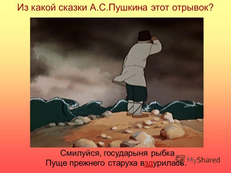 Из какой сказки А.С.Пушкина этот отрывок? Смилуйся, государыня рыбка Пуще прежнего старуха вздурилась.