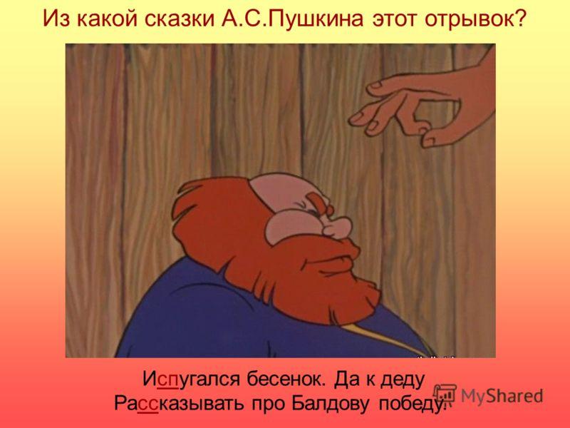 Из какой сказки А.С.Пушкина этот отрывок? Испугался бесенок. Да к деду Рассказывать про Балдову победу.