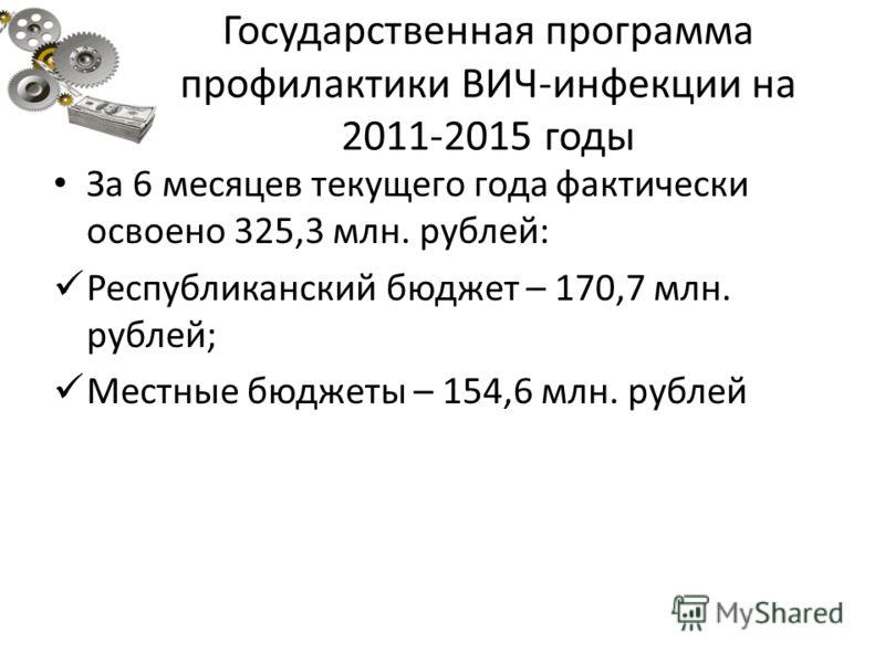 Государственная программа профилактики ВИЧ-инфекции на 2011-2015 годы За 6 месяцев текущего года фактически освоено 325,3 млн. рублей: Республиканский бюджет – 170,7 млн. рублей; Местные бюджеты – 154,6 млн. рублей