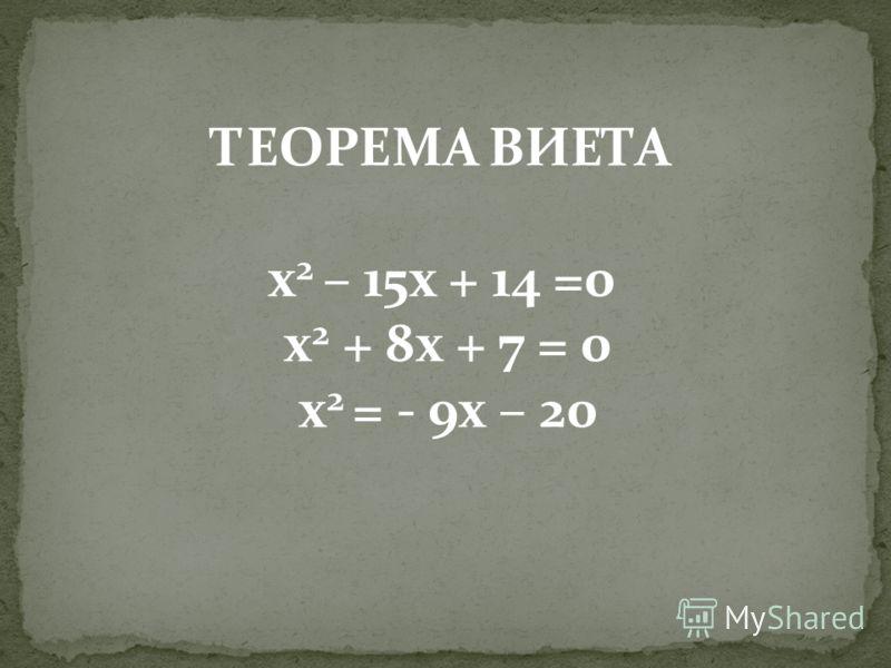 ТЕОРЕМА ВИЕТА x 2 – 15x + 14 =0 x 2 + 8x + 7 = 0 x 2 = - 9x – 20