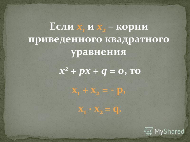 Если х 1 и х 2 – корни приведенного квадратного уравнения х 2 + px + q = 0, то x 1 + x 2 = - p, x 1 x 2 = q.