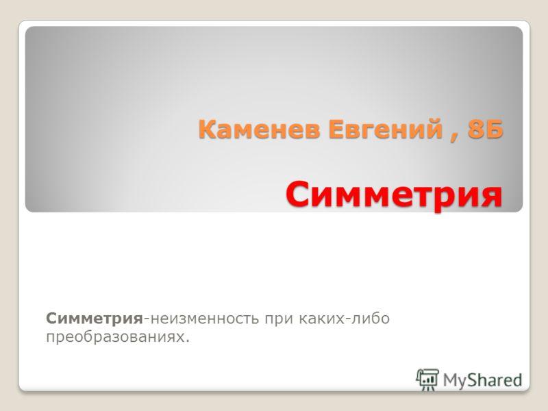 Каменев Евгений, 8Б Симметрия Симметрия-неизменность при каких-либо преобразованиях.