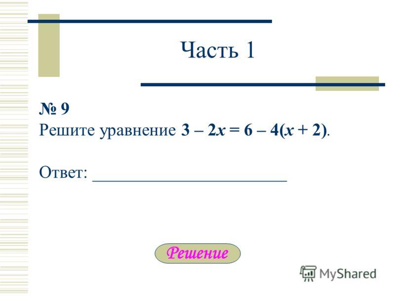 Часть 1 9 Решите уравнение 3 – 2х = 6 – 4(х + 2). Ответ: ______________________