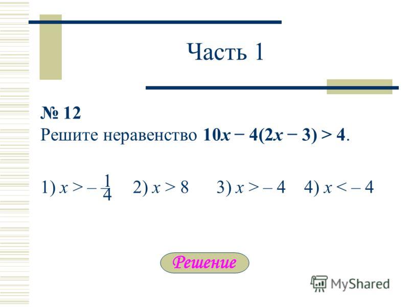 Часть 1 12 Решите неравенство 10x 4(2x 3) > 4. 1) х > – – 2) x > 8 3) x > – 4 4) x < – 4 4 1