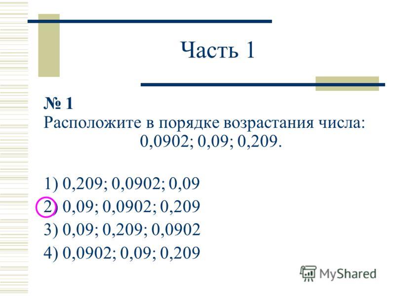 Часть 1 1 Расположите в порядке возрастания числа: 0,0902; 0,09; 0,209. 1) 0,209; 0,0902; 0,09 2) 0,09; 0,0902; 0,209 3) 0,09; 0,209; 0,0902 4) 0,0902; 0,09; 0,209